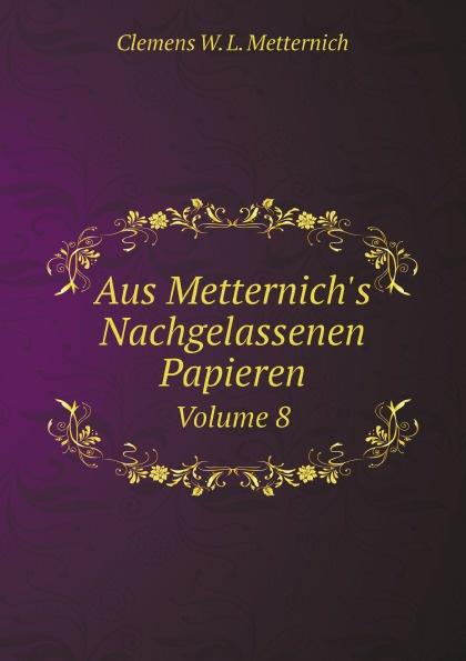 Clemens W. L. Metternich Aus Metternich's Nachgelassenen Papieren. Volume 8