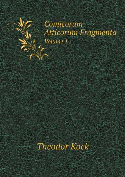Theodor Kock Comicorum Atticorum Fragmenta. Volume 1 theodor kock comicorum atticorum fragmenta volume 2