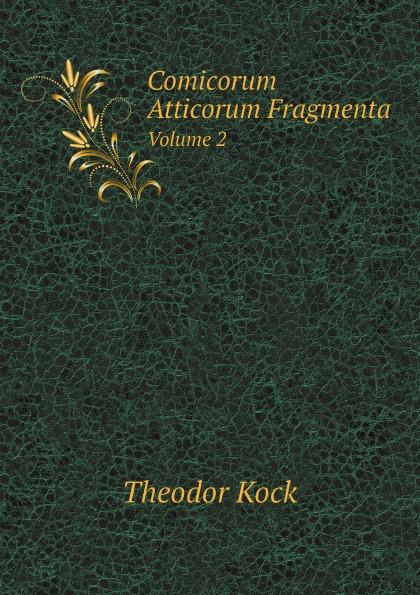 Theodor Kock Comicorum Atticorum Fragmenta. Volume 2 hans von arnim stoicorum veterum fragmenta volume 2