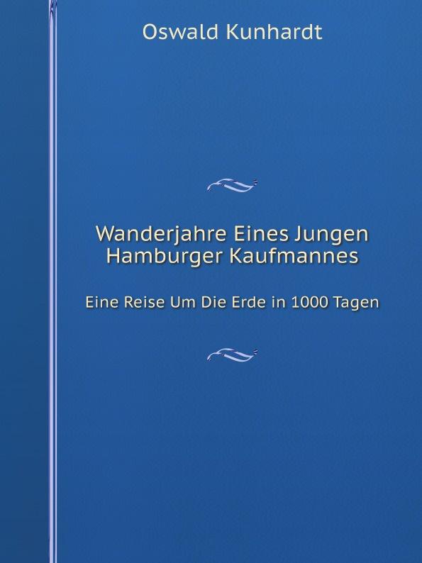 Oswald Kunhardt Wanderjahre Eines Jungen Hamburger Kaufmannes. Eine Reise Um Die Erde in 1000 Tagen недорого