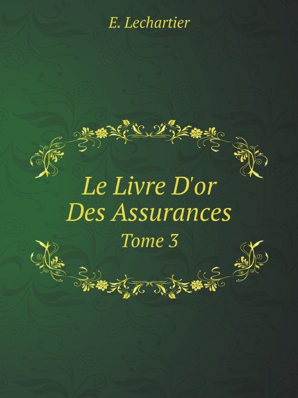 E. Lechartier Le Livre D'or Des Assurances. Tome 3 e lechartier le livre d or des assurances tome 3