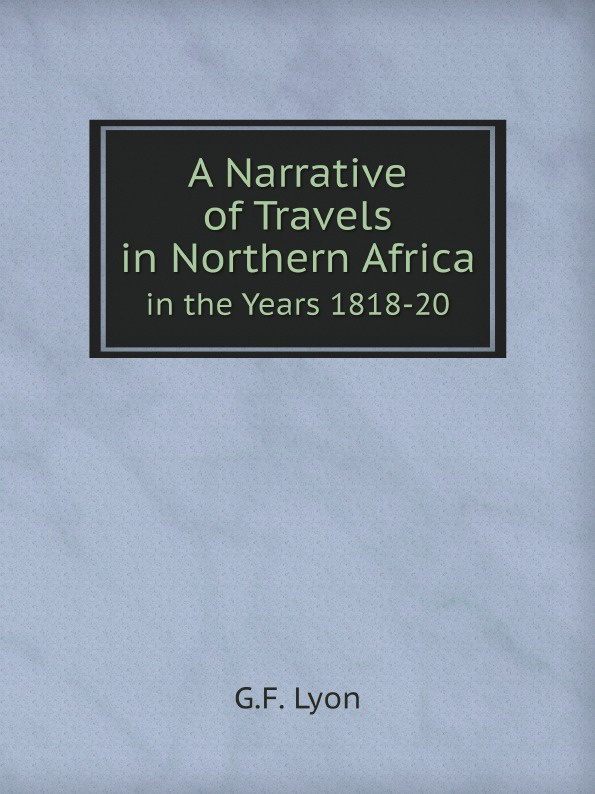 G.F. Lyon A Narrative of Travels in Northern Africa. in the Years 1818-20 musa argungu muhammad pastoralists girls education in africa a study of emusoi center in northern tanzania