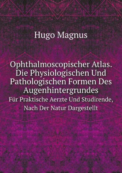 Hugo Magnus Ophthalmoscopischer Atlas. Die Physiologischen Und Pathologischen Formen Des Augenhintergrundes. Fur Praktische Aerzte Und Studirende, Nach Der Natur Dargestellt
