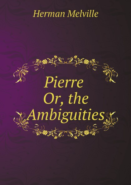 Melville Herman Pierre Or, the Ambiguities h melville pierre or the ambiguities