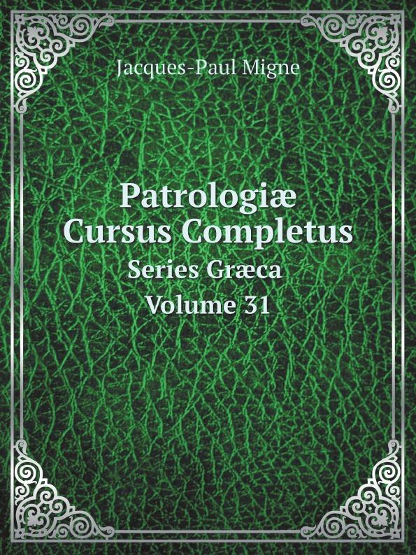 Jacques-Paul Migne Patrologiæ Cursus Completus. Series Græca Volume 31 jacques paul migne patrologiae cursus completus series graeca accurante j p migne volume 15