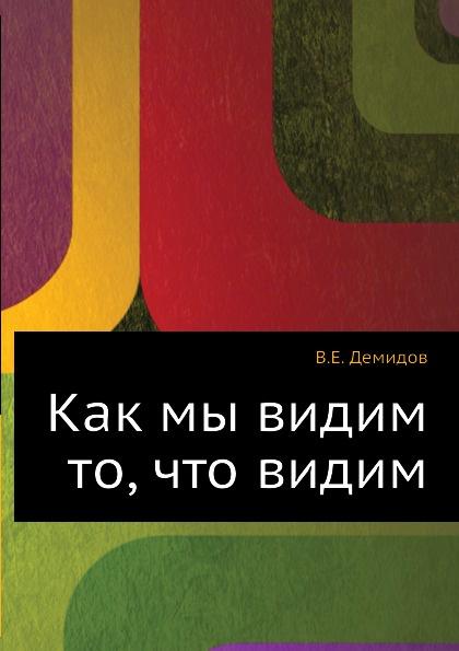 В.Е. Демидов Как мы видим то, что видим