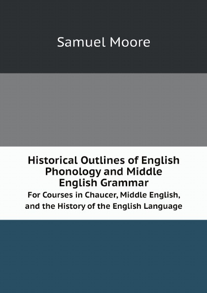 Samuel Moore Historical Outlines of English Phonology and Middle English Grammar. For Courses in Chaucer, Middle English, and the History of the English Language mehmet yavas applied english phonology