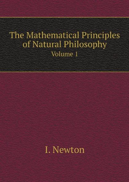 Фото - I. Newton The Mathematical Principles of Natural Philosophy. Volume 1 sir isaac newton william emerson john machin the mathematical principles of natural philosophy volume 3