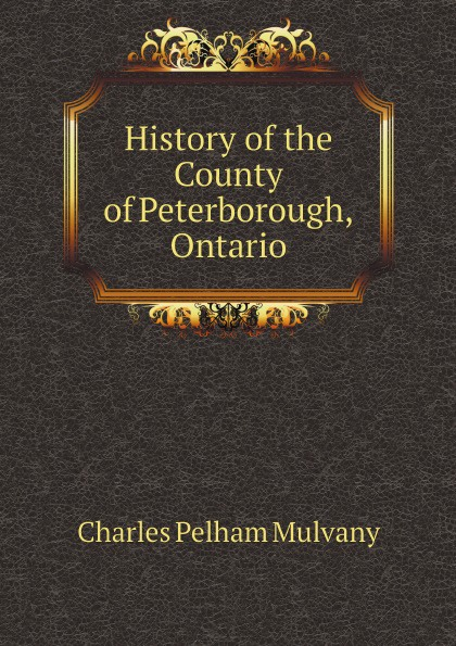 Charles Pelham Mulvany History of the County of Peterborough, Ontario charles pelham mulvany history of the county of peterborough ontario