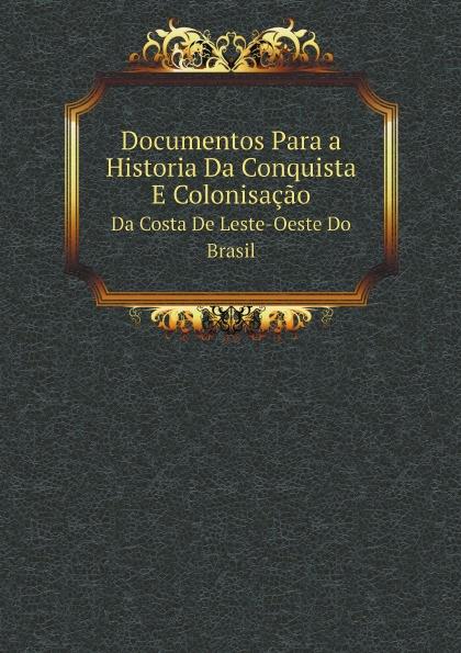 Неизвестный автор Documentos Para a Historia Da Conquista E Colonisacao. Da Costa De Leste-Oeste Dо Brasil salvador henriique d albuquerque resumo da historia do brasil