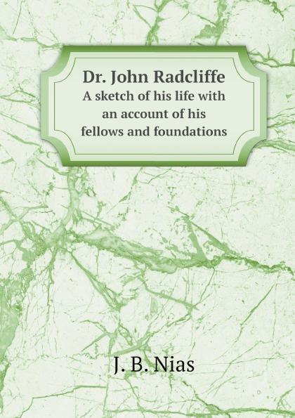 J. B. Nias Dr. John Radcliffe. A sketch of his life with an account of his fellows and foundations j b nias dr john radcliffe a sketch of his life with an account of his fellows and foundations