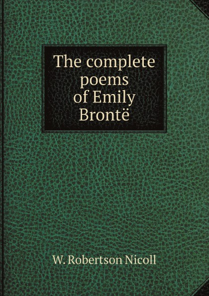 W. Robertson Nicoll The complete poems of Emily Bronte