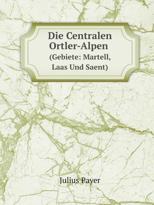 Julius Payer Die Centralen Ortler-Alpen. (Gebiete: Martell, Laas Und Saent) julius payer die centralen ortler alpen gebiete martell laas und saent