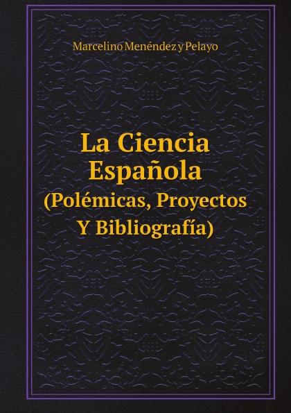 Marcelino Menéndez y Pelayo La Ciencia Espanola. (Polemicas, Proyectos Y Bibliografia)