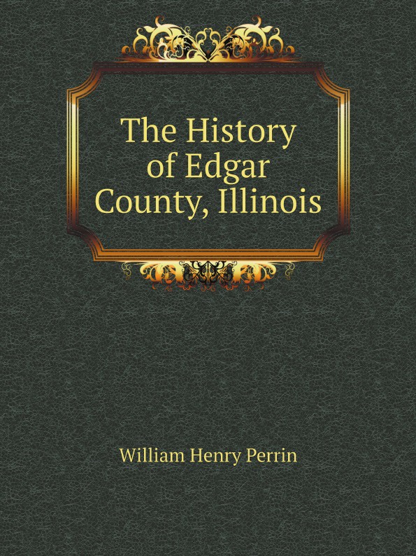 William Henry Perrin The History of Edgar County, Illinois charles richard tuttle the centennial northwest an illustrated history of the northwest being a full and complete civil political and military history of this great section of the united states from its earliest settlement to the present time