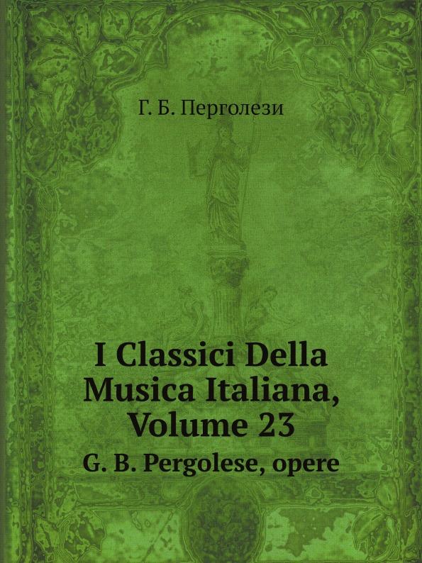Г. Б. Перголези I Classici Della Musica Italiana, Volume 23. G. B. Pergolese, opere gian francesco malipiero sonata per violoncello e pianoforte