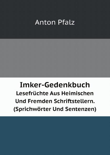Anton Pfalz Imker-Gedenkbuch. Lesefruchte Aus Heimischen Und Fremden Schriftstellern. (Sprichworter Und Sentenzen)