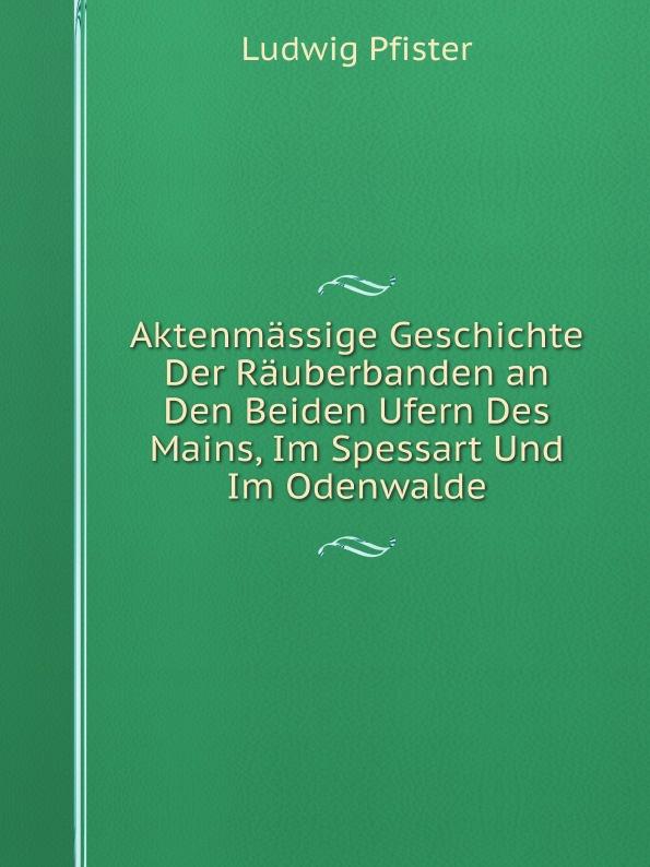 Ludwig Pfister Aktenmassige Geschichte Der Rauberbanden an Den Beiden Ufern Des Mains, Im Spessart Und Im Odenwalde цена и фото