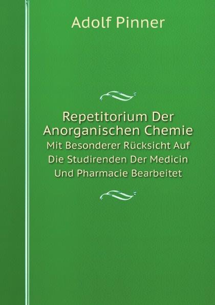 Adolf Pinner Repetitorium Der Anorganischen Chemie. Mit Besonderer Rucksicht Auf Die Studirenden Der Medicin Und Pharmacie Bearbeitet