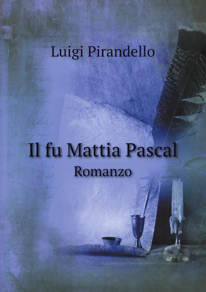 Luigi Pirandello Il fu Mattia Pascal. Romanzo