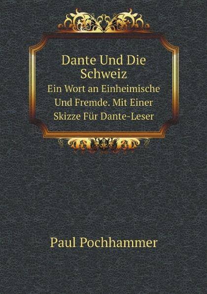 Paul Pochhammer Dante Und Die Schweiz. Ein Wort an Einheimische Und Fremde. Mit Einer Skizze Fur Dante-Leser