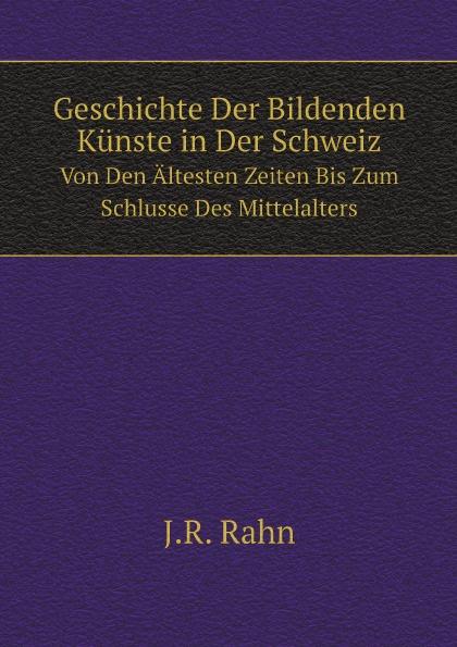 J.R. Rahn Geschichte Der Bildenden Kunste in Der Schweiz. Von Den Altesten Zeiten Bis Zum Schlusse Des Mittelalters johann loserth geschichte des spateren mittelalters von 1197 bis 1492