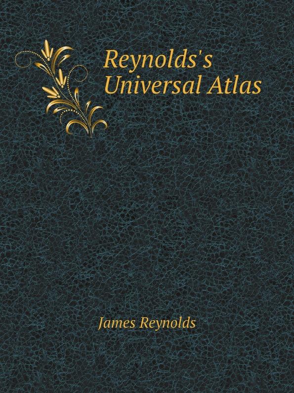 James Reynolds Reynolds's Universal Atlas