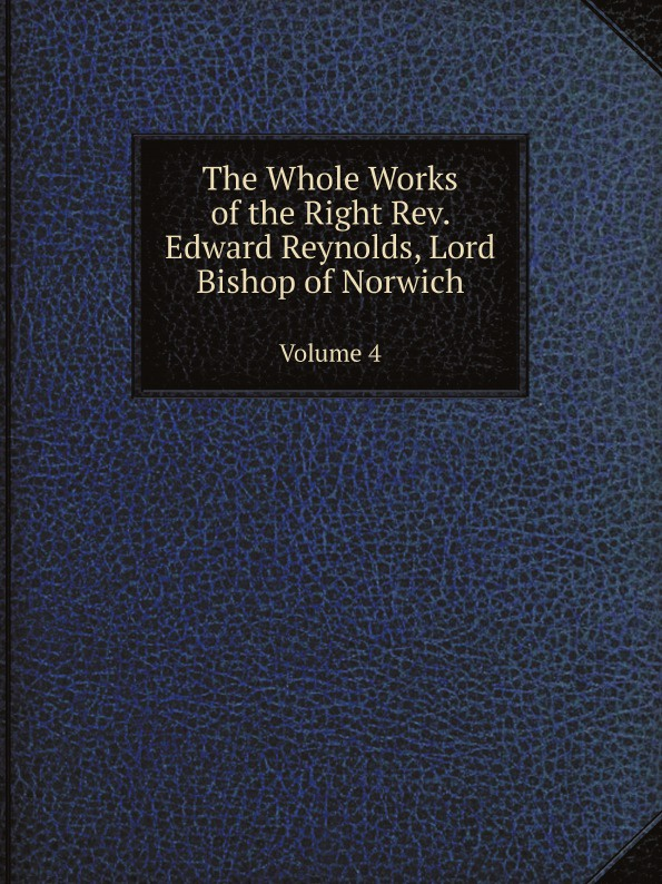 Edward Reynolds The Whole Works of the Right Rev. Edward Reynolds, Lord Bishop of Norwich. Volume 4