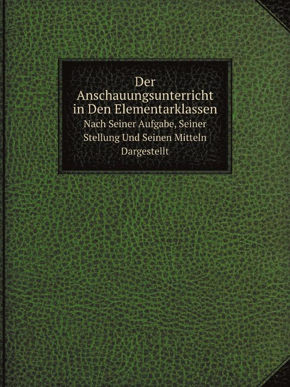 Karl Richter Der Anschauungsunterricht in Den Elementarklassen. Nach Seiner Aufgabe, Seiner Stellung Und Seinen Mitteln Dargestellt
