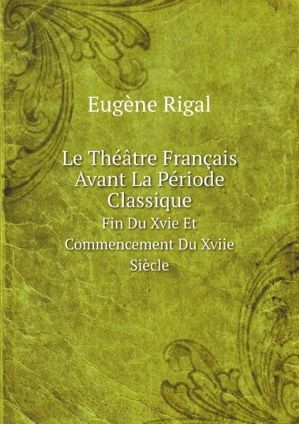 Eugène Rigal Le Theatre Francais Avant La Periode Classique. Fin Du Xvie Et Commencement Xviie Siecle
