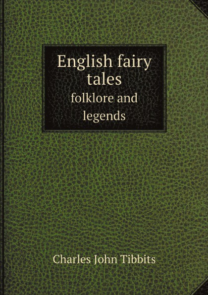 Charles John Tibbits English fairy tales. folklore and legends