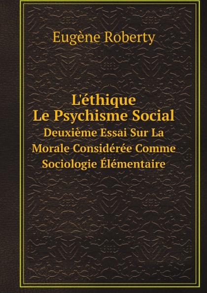 Eugène Roberty L'ethique: Le Psychisme Social. Deuxieme Essai Sur La Morale Consideree Comme Sociologie Elementaire eugène de roberty la sociologie