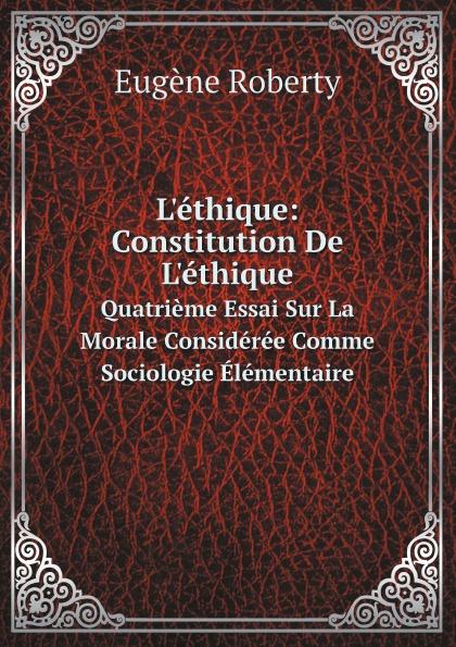 Eugène Roberty L'ethique: Constitution De L'ethique. Quatrieme Essai Sur La Morale Consideree Comme Sociologie Elementaire eugène de roberty la sociologie