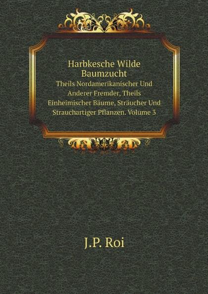 J.P. Roi Harbkesche Wilde Baumzucht. Theils Nordamerikanischer Und Anderer Fremder, Theils Einheimischer Baume, Straucher Und Strauchartiger Pflanzen. Volume 3