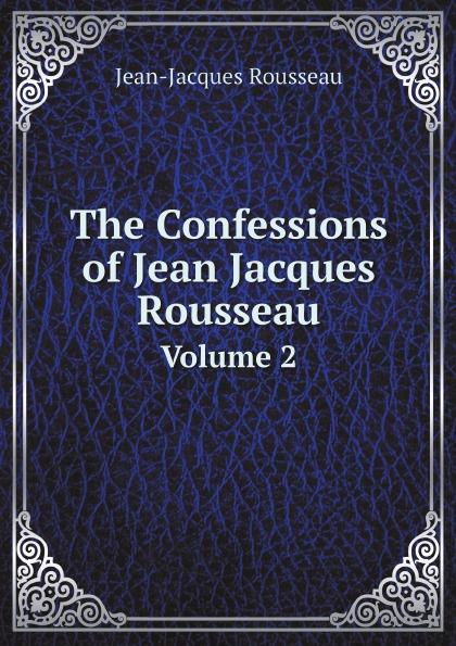 Жан-Жак Руссо The Confessions of Jean Jacques Rousseau. Volume 2 жан жак руссо the confessions of jean jacques rousseau volume 01