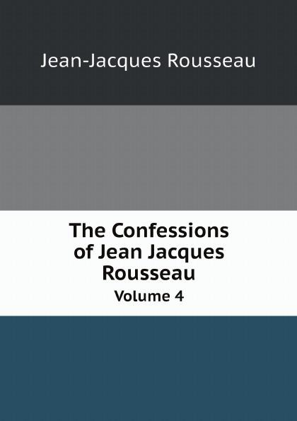 Жан-Жак Руссо The Confessions of Jean Jacques Rousseau. Volume 4 жан жак руссо the confessions of jean jacques rousseau volume 01