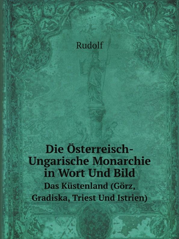 Rudolf Die Osterreisch-Ungarische Monarchie in Wort Und Bild. Das Kustenland (Gorz, Gradiska, Triest Und Istrien) недорго, оригинальная цена