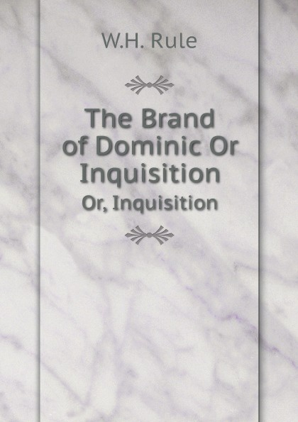 W.H. Rule The Brand of Dominic Or Inquisition. Or, Inquisition john dominic crossan dark interval