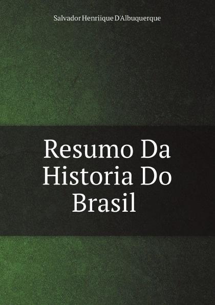 Salvador Henriique d' Albuquerque Resumo Da Historia Do Brasil salvador henriique d albuquerque resumo da historia do brasil