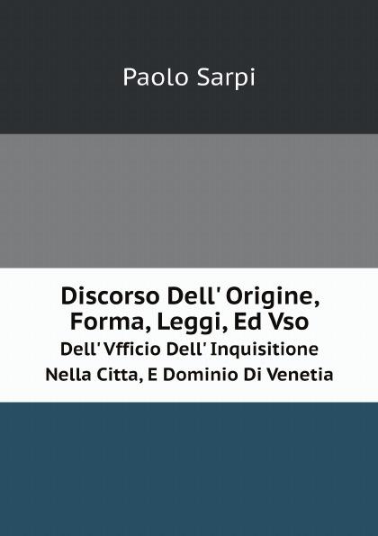 цены на Paolo Sarpi Discorso Dell' Origine, Forma, Leggi, Ed Vso. Dell' Vfficio Dell' Inquisitione Nella Citta, E Dominio Di Venetia  в интернет-магазинах