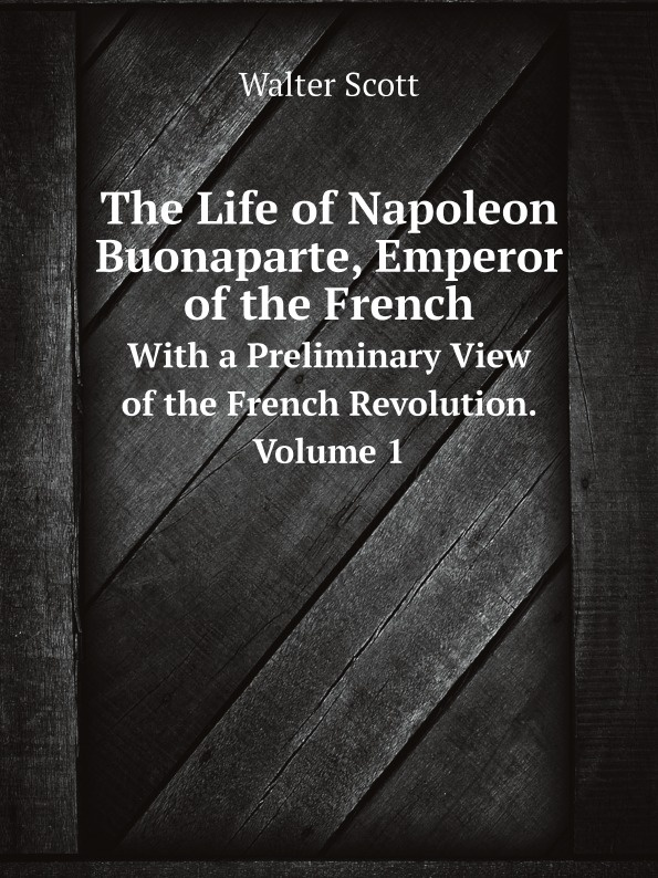 Scott Walter The Life of Napoleon Buonaparte, Emperor of the Frenc. With a Preliminary View of the French Revolution. Volume 1