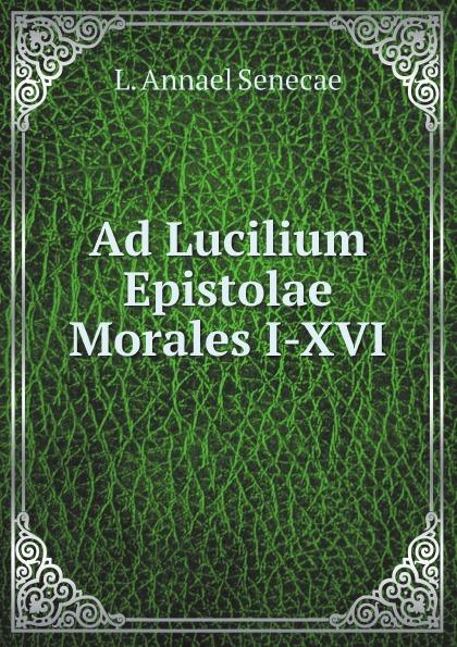 L. Annael Senecae Ad Lucilium Epistolae Morales I-XVI seneca the younger ad lucilium epistulae morales volume 2