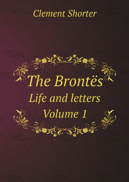 Clement Shorter The Brontes. Life and letters. Volume 1
