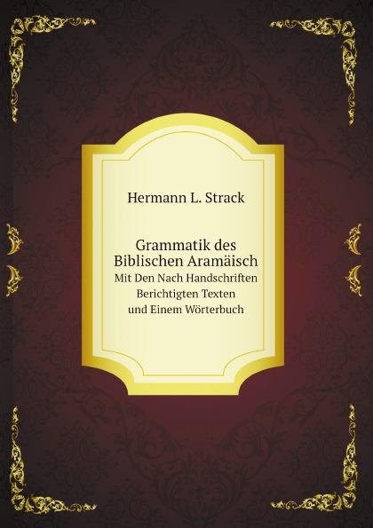 H.L. Strack Grammatik des Biblischen Aramaisch. Mit Den Nach Handschriften Berichtigten Texten und Einem Worterbuch