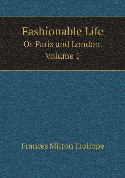 Frances Milton Trollope Fashionable Life. Or Paris and London. Volume 1 frances milton trollope paris und die pariser im jahre 1835 volume 2