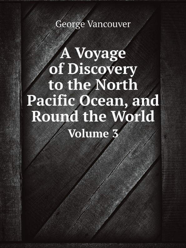 George Vancouver A Voyage of Discovery to the North Pacific Ocean, and Round the World. Volume 3 alexander mackenzie voyages from montreal through the continent of north america to the frozen and pacific oceans in 1789 and 1793
