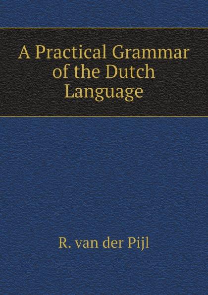 R. van der Pijl A Practical Grammar of the Dutch Language цена 2017