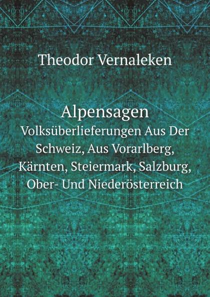 Theodor Vernaleken Alpensagen. Volksuberlieferungen Aus Der Schweiz, Aus Vorarlberg, Karnten, Steiermark, Salzburg, Ober- Und Niederosterreich недорого