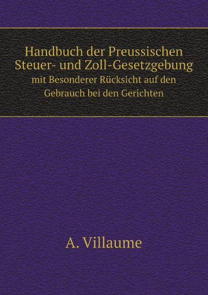 A. Villaume Handbuch der Preussischen Steuer- und Zoll-Gesetzgebung. mit Besonderer Rucksicht auf den Gebrauch bei den Gerichten