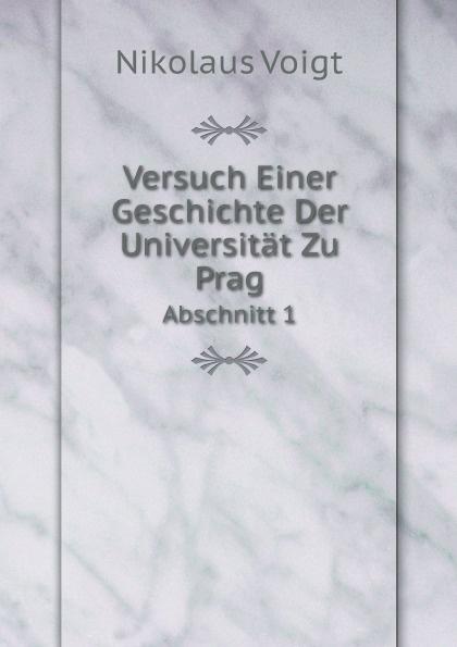 Nikolaus Voigt Versuch Einer Geschichte Der Universitat Zu Prag. Abschnitt 1 daniel gralath versuch einer geschichte danzigs 1 band